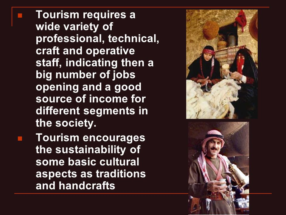 Tourism requires a wide variety of professional, technical, craft and operative staff, indicating then a big number of jobs opening and a good source of income for different segments in the society.