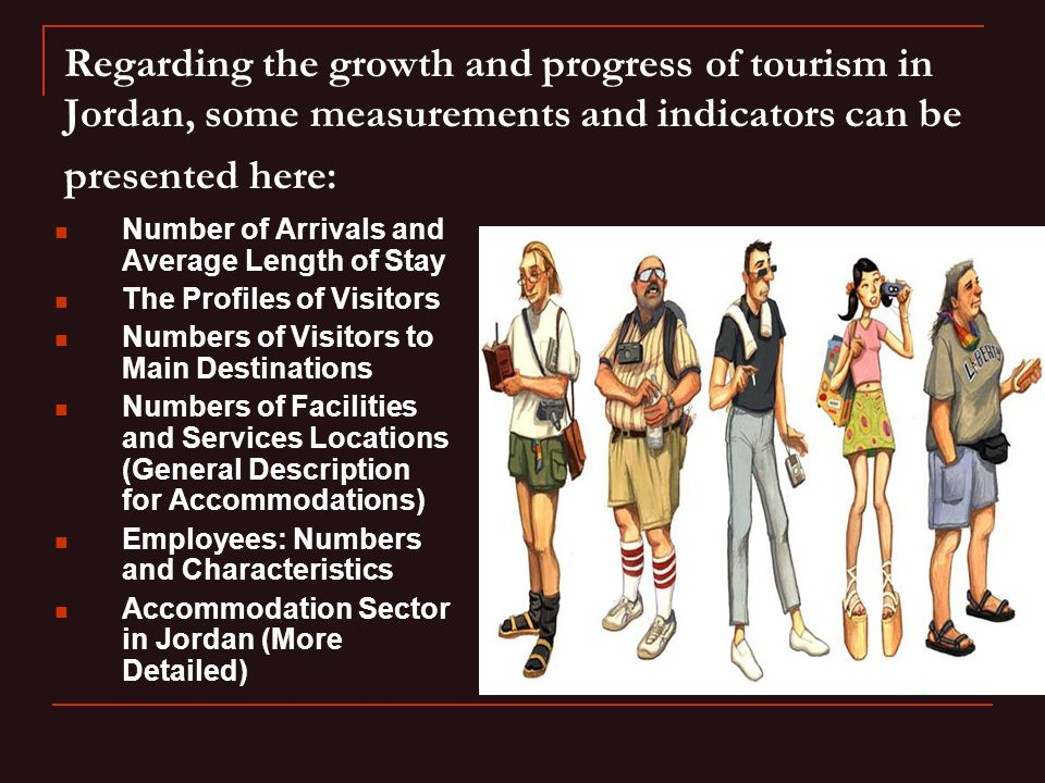 Regarding the growth and progress of tourism in Jordan, some measurements and indicators can be presented here: Number of Arrivals and Average Length of Stay The Profiles of Visitors Numbers of Visitors to Main Destinations Numbers of Facilities and Services Locations (General Description for Accommodations) Employees: Numbers and Characteristics Accommodation Sector in Jordan (More Detailed)