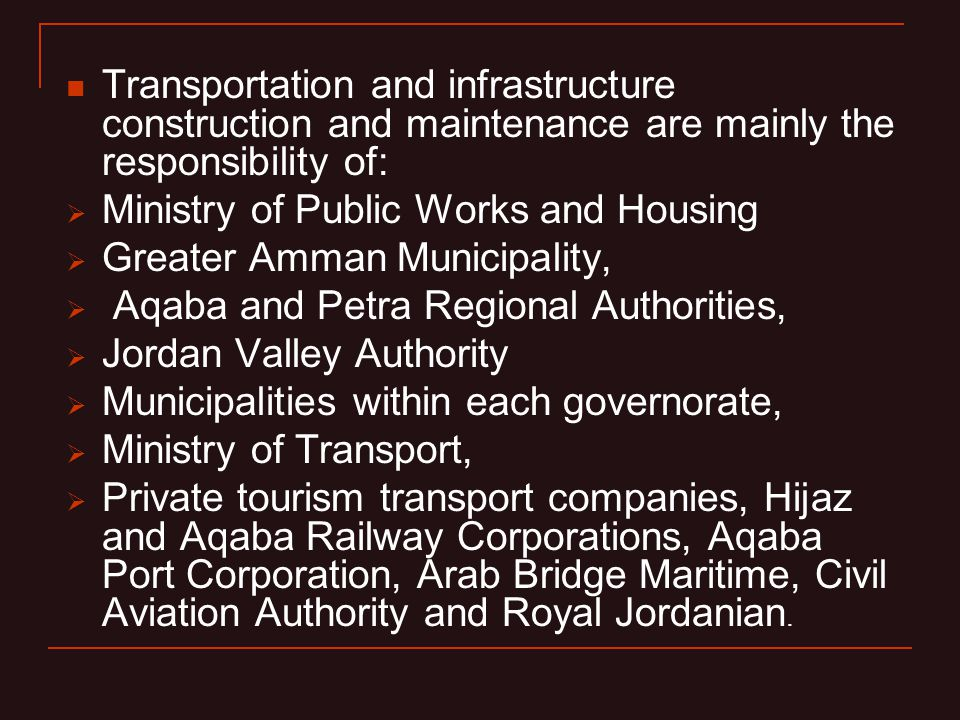 Transportation and infrastructure construction and maintenance are mainly the responsibility of: Ministry of Public Works and Housing Greater Amman Municipality, Aqaba and Petra Regional Authorities, Jordan Valley Authority Municipalities within each governorate, Ministry of Transport, Private tourism transport companies, Hijaz and Aqaba Railway Corporations, Aqaba Port Corporation, Arab Bridge Maritime, Civil Aviation Authority and Royal Jordanian.