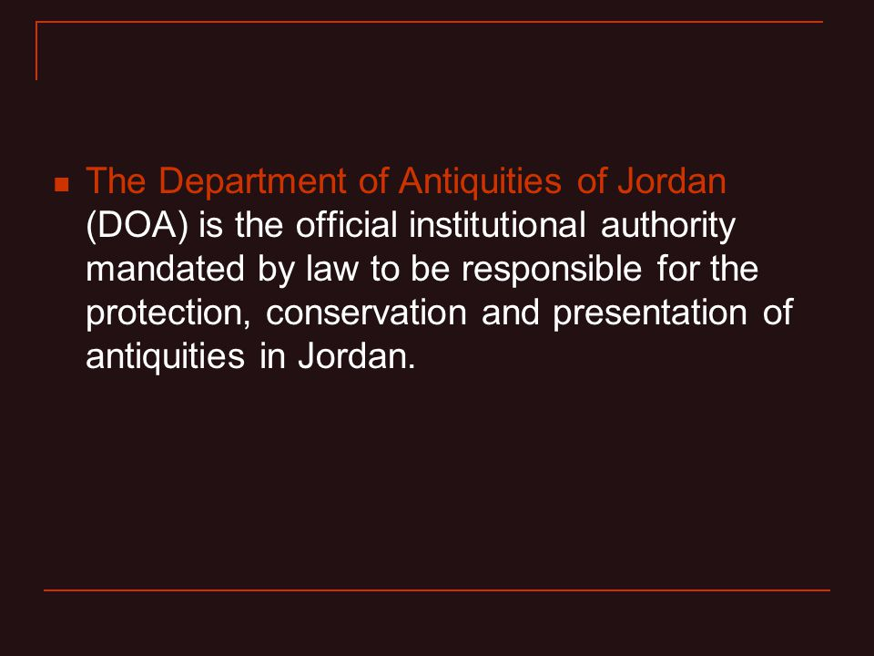 The Department of Antiquities of Jordan (DOA) is the official institutional authority mandated by law to be responsible for the protection, conservation and presentation of antiquities in Jordan.