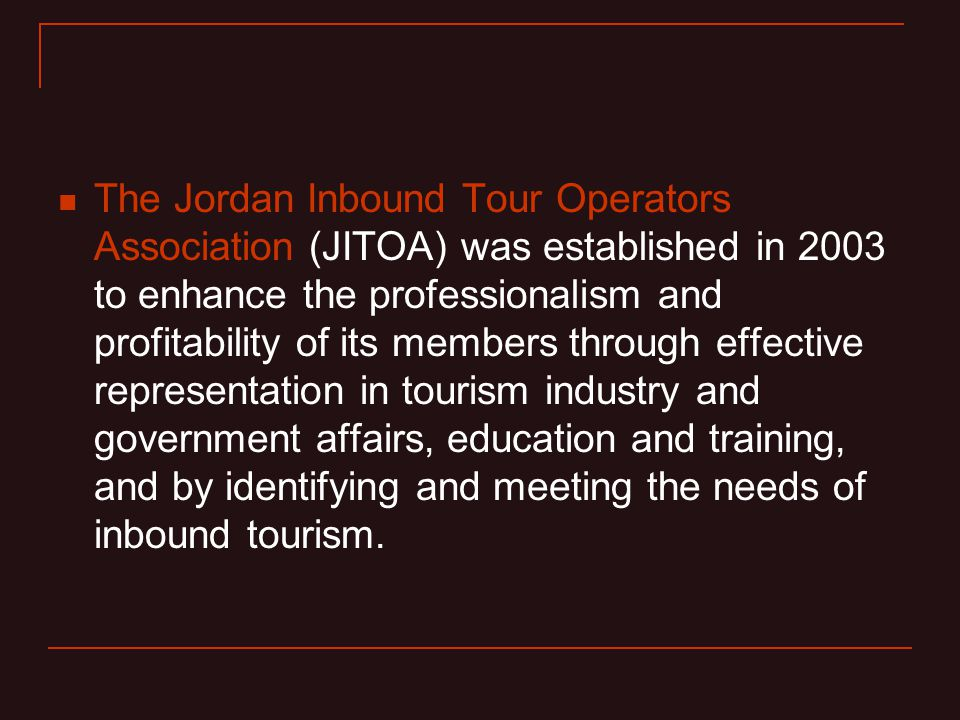 The Jordan Inbound Tour Operators Association (JITOA) was established in 2003 to enhance the professionalism and profitability of its members through effective representation in tourism industry and government affairs, education and training, and by identifying and meeting the needs of inbound tourism.