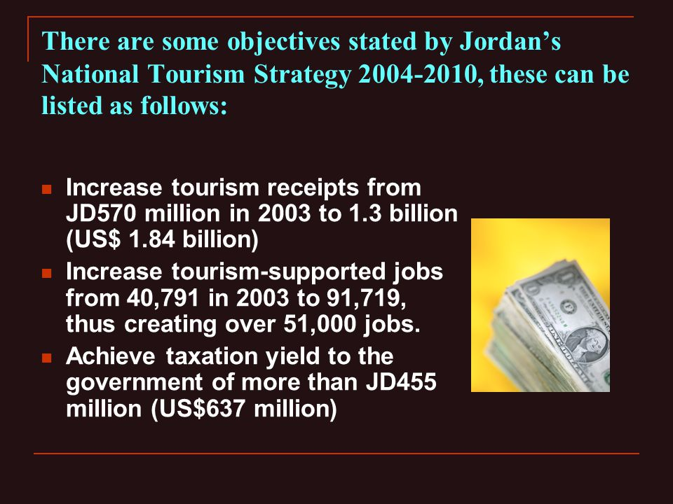 There are some objectives stated by Jordans National Tourism Strategy 2004-2010, these can be listed as follows: Increase tourism receipts from JD570 million in 2003 to 1.3 billion (US$ 1.84 billion) Increase tourism-supported jobs from 40,791 in 2003 to 91,719, thus creating over 51,000 jobs.