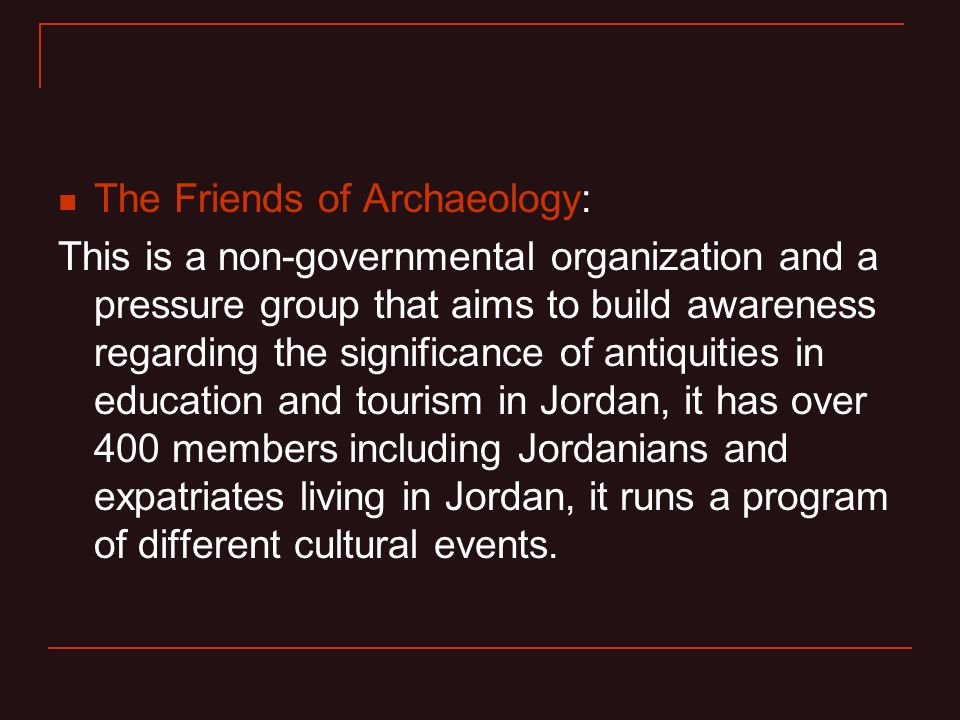 The Friends of Archaeology: This is a non-governmental organization and a pressure group that aims to build awareness regarding the significance of antiquities in education and tourism in Jordan, it has over 400 members including Jordanians and expatriates living in Jordan, it runs a program of different cultural events.