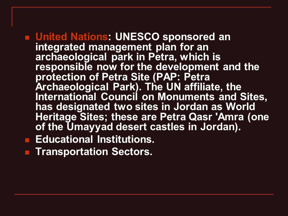 United Nations: UNESCO sponsored an integrated management plan for an archaeological park in Petra, which is responsible now for the development and the protection of Petra Site (PAP: Petra Archaeological Park).