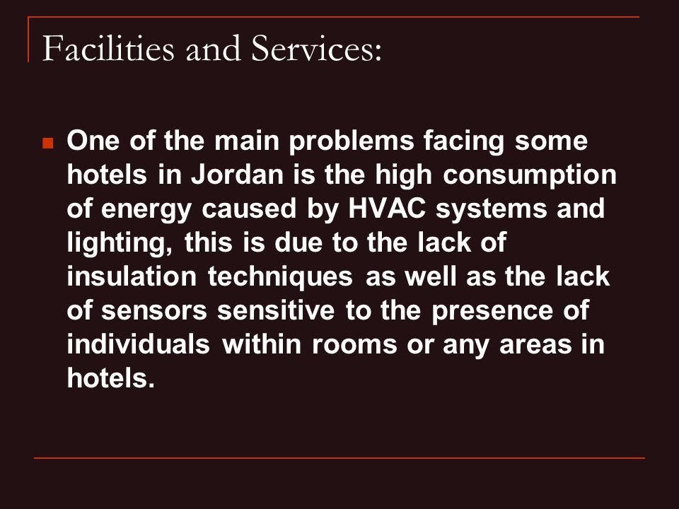Facilities and Services: One of the main problems facing some hotels in Jordan is the high consumption of energy caused by HVAC systems and lighting, this is due to the lack of insulation techniques as well as the lack of sensors sensitive to the presence of individuals within rooms or any areas in hotels.