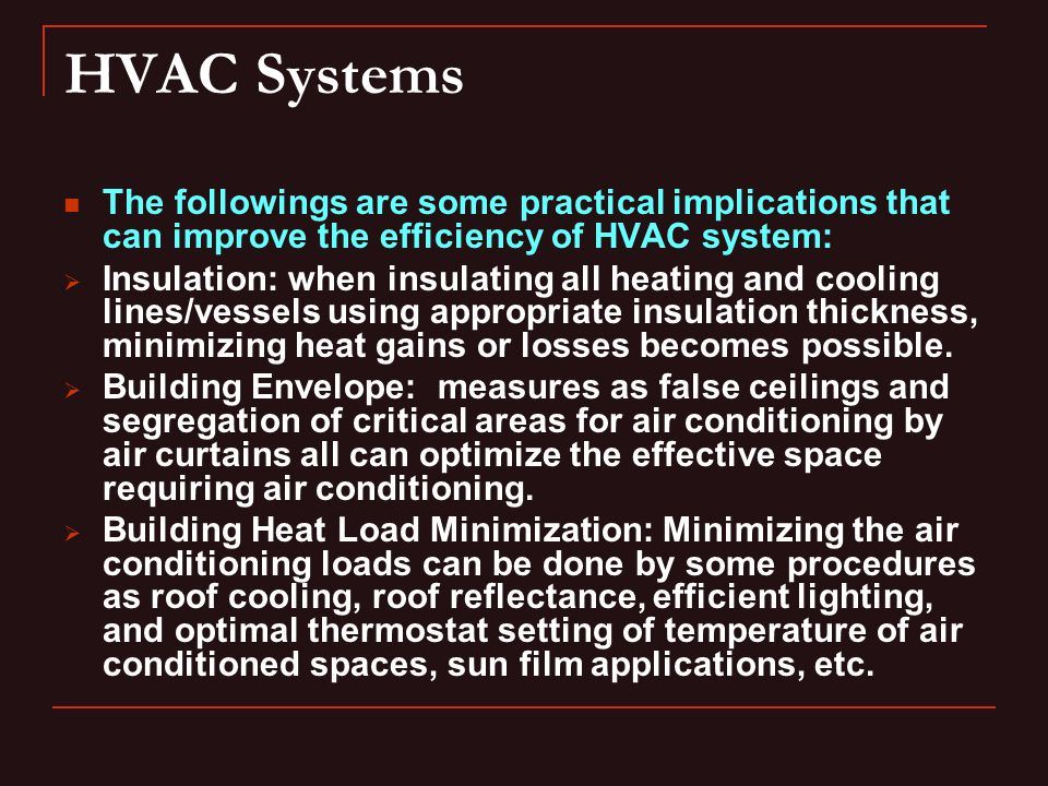 HVAC Systems The followings are some practical implications that can improve the efficiency of HVAC system: Insulation: when insulating all heating and cooling lines/vessels using appropriate insulation thickness, minimizing heat gains or losses becomes possible.