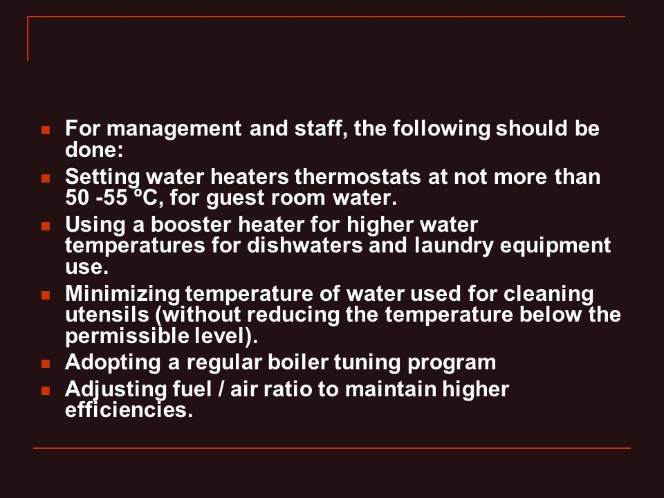 For management and staff, the following should be done: Setting water heaters thermostats at not more than 50 -55 ºC, for guest room water.