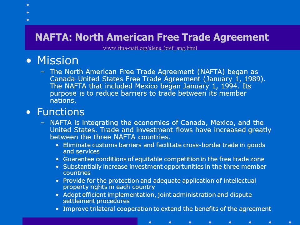 NAFTA: North American Free Trade Agreement www.fina-nafi.org/alena_bref_ang.html Mission –The North American Free Trade Agreement (NAFTA) began as Can
