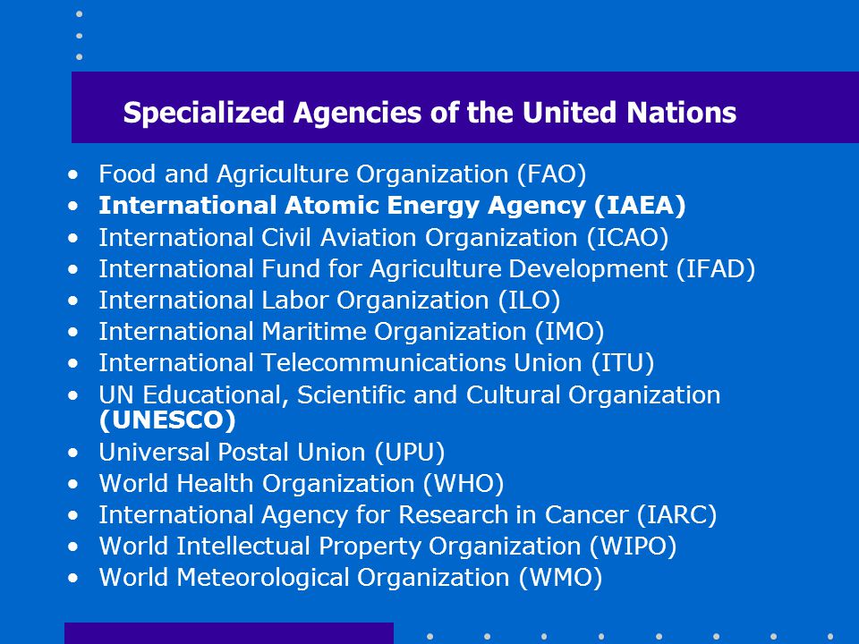 Specialized Agencies of the United Nations Food and Agriculture Organization (FAO) International Atomic Energy Agency (IAEA) International Civil Aviat