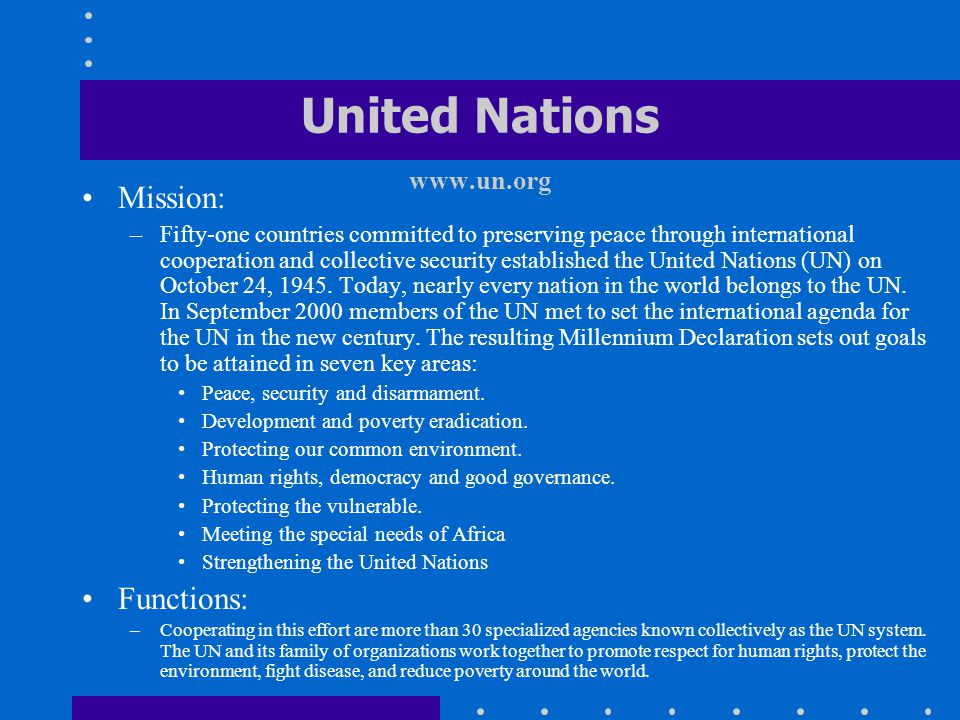 United Nations www.un.org Mission: –Fifty-one countries committed to preserving peace through international cooperation and collective security establ