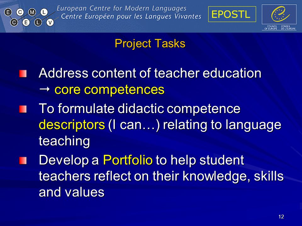 EPOSTL 12 Project Tasks Address content of teacher education core competences To formulate didactic competence descriptors (I can…) relating to language teaching Develop a Portfolio to help student teachers reflect on their knowledge, skills and values