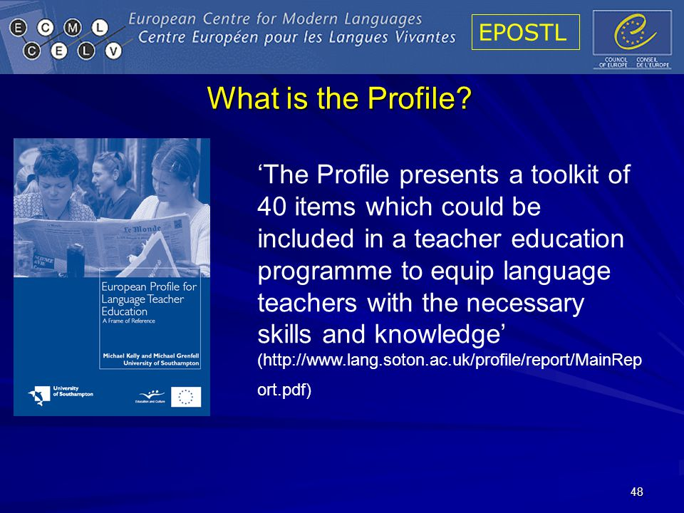 EPOSTL 48 The Profile presents a toolkit of 40 items which could be included in a teacher education programme to equip language teachers with the necessary skills and knowledge (http://www.lang.soton.ac.uk/profile/report/MainRep ort.pdf) What is the Profile