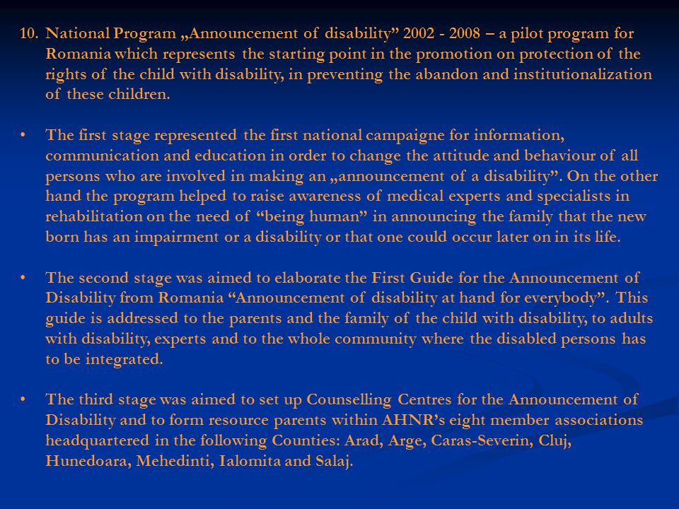9.TOWNS FOR ALL - 2001 – 2005 - initiated by AHNR in collaboration with A- RENINCO-R (the Association of the National Network of Information and Collaboration for the Integration in the Community of Children with Special Educative Needs from Romania) is the first national campaign for raising awareness on the importance and right of persons with disabilities to have access to education, training, employment, public buildings, outdoor environment, culture and to information.