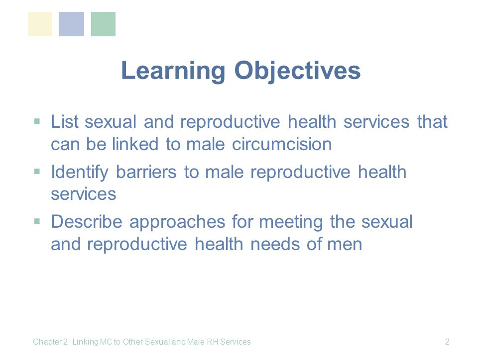 Learning Objectives List sexual and reproductive health services that can be linked to male circumcision Identify barriers to male reproductive health