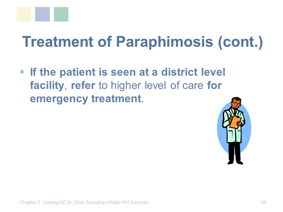 Treatment of Paraphimosis (cont.) If the patient is seen at a district level facility, refer to higher level of care for emergency treatment. Chapter