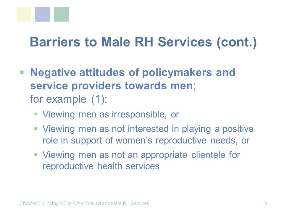 Barriers to Male RH Services (cont.) Negative attitudes of policymakers and service providers towards men; for example (2): Unfavorable legal and policy constraints, such as bans on promotion of condoms Logistical constraints, such as lack of separate waiting and service areas for men Lack of trained male staff Lack of male-friendly clinics and inconvenient clinic hours for working men Chapter 2: Linking MC to Other Sexual and Male RH Services10