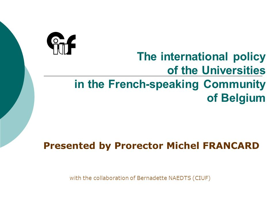 The international policy of the Universities in the French-speaking Community of Belgium Presented by Prorector Michel FRANCARD with the collaboration of Bernadette NAEDTS (CIUF)