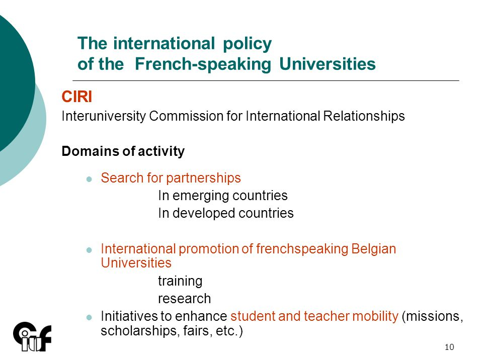10 The international policy of the French-speaking Universities CIRI Interuniversity Commission for International Relationships Domains of activity Search for partnerships In emerging countries In developed countries International promotion of frenchspeaking Belgian Universities training research Initiatives to enhance student and teacher mobility (missions, scholarships, fairs, etc.)
