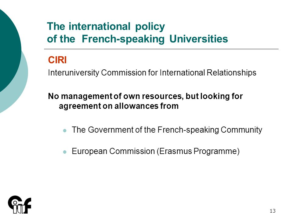 13 The international policy of the French-speaking Universities CIRI Interuniversity Commission for International Relationships No management of own resources, but looking for agreement on allowances from The Government of the French-speaking Community European Commission (Erasmus Programme)