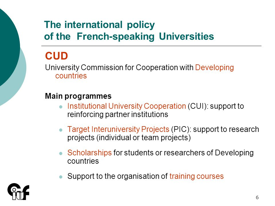 6 The international policy of the French-speaking Universities CUD University Commission for Cooperation with Developing countries Main programmes Institutional University Cooperation (CUI): support to reinforcing partner institutions Target Interuniversity Projects (PIC): support to research projects (individual or team projects) Scholarships for students or researchers of Developing countries Support to the organisation of training courses