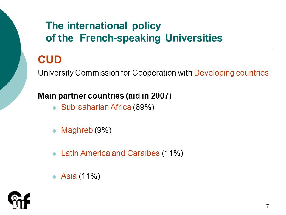 7 The international policy of the French-speaking Universities CUD University Commission for Cooperation with Developing countries Main partner countries (aid in 2007) Sub-saharian Africa (69%) Maghreb (9%) Latin America and Caraïbes (11%) Asia (11%)