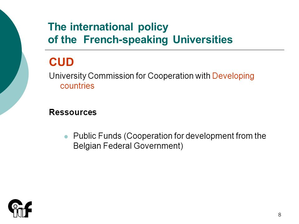 8 The international policy of the French-speaking Universities CUD University Commission for Cooperation with Developing countries Ressources Public Funds (Cooperation for development from the Belgian Federal Government)