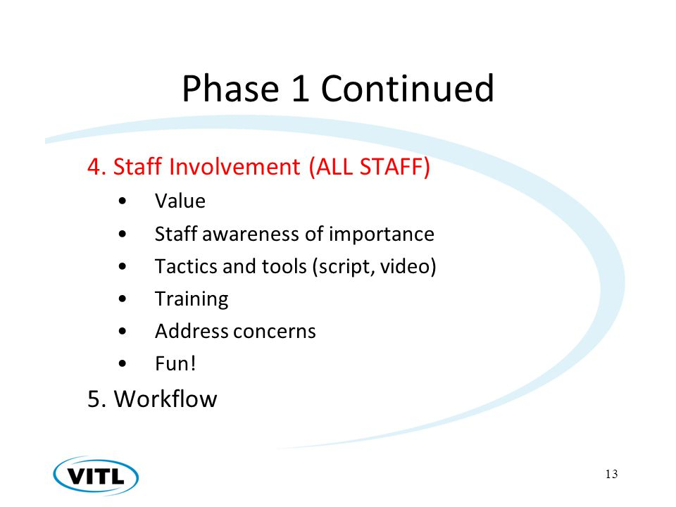 Phase 1 Continued 4. Staff Involvement (ALL STAFF) Value Staff awareness of importance Tactics and tools (script, video) Training Address concerns Fun