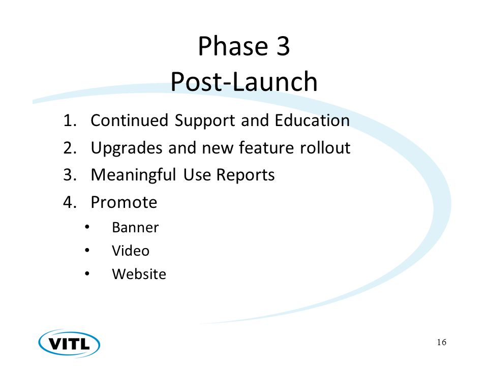 Phase 3 Post-Launch 1.Continued Support and Education 2.Upgrades and new feature rollout 3.Meaningful Use Reports 4.Promote Banner Video Website 16