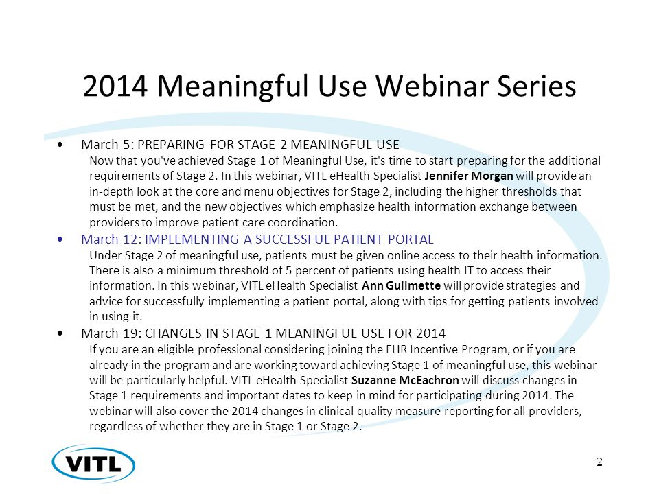 2014 Meaningful Use Webinar Series March 5: PREPARING FOR STAGE 2 MEANINGFUL USE Now that you ve achieved Stage 1 of Meaningful Use, it s time to start preparing for the additional requirements of Stage 2.