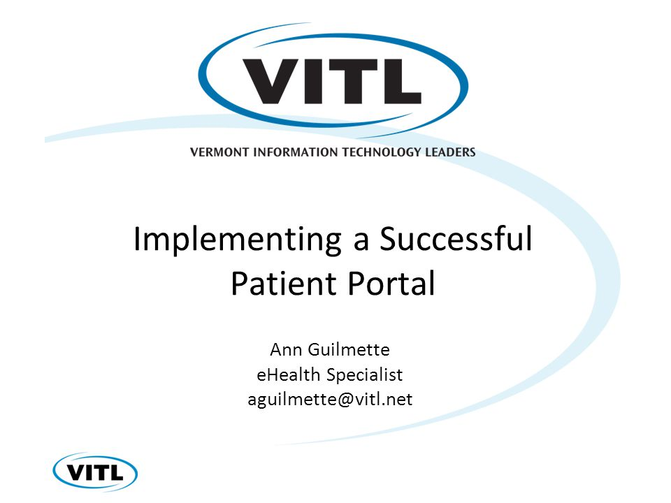 Implementing a Successful Patient Portal Ann Guilmette eHealth Specialist aguilmette@vitl.net