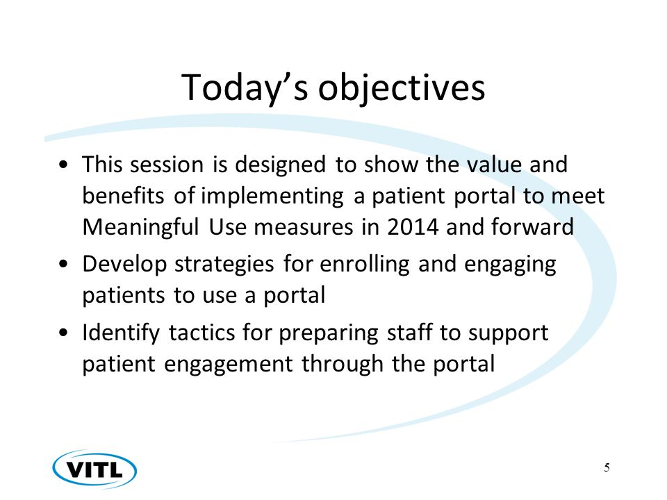 Todays objectives This session is designed to show the value and benefits of implementing a patient portal to meet Meaningful Use measures in 2014 and forward Develop strategies for enrolling and engaging patients to use a portal Identify tactics for preparing staff to support patient engagement through the portal 5