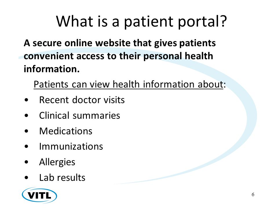 What is a patient portal? A secure online website that gives patients convenient access to their personal health information. Patients can view health