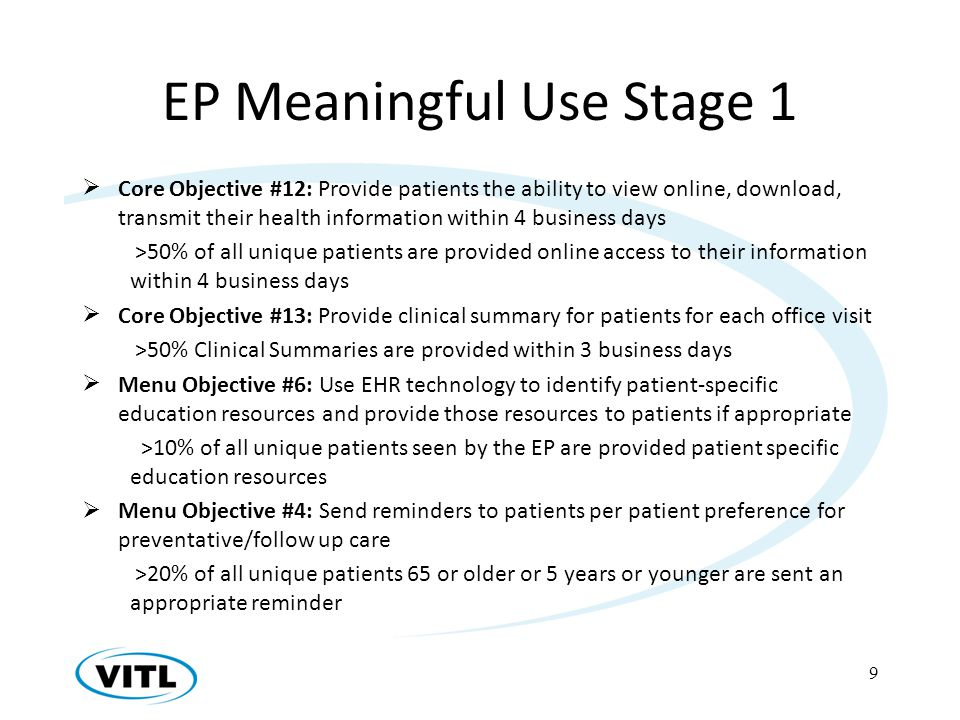 EP Meaningful Use Stage 1 Core Objective #12: Provide patients the ability to view online, download, transmit their health information within 4 business days >50% of all unique patients are provided online access to their information within 4 business days Core Objective #13: Provide clinical summary for patients for each office visit >50% Clinical Summaries are provided within 3 business days Menu Objective #6: Use EHR technology to identify patient-specific education resources and provide those resources to patients if appropriate >10% of all unique patients seen by the EP are provided patient specific education resources Menu Objective #4: Send reminders to patients per patient preference for preventative/follow up care >20% of all unique patients 65 or older or 5 years or younger are sent an appropriate reminder 9