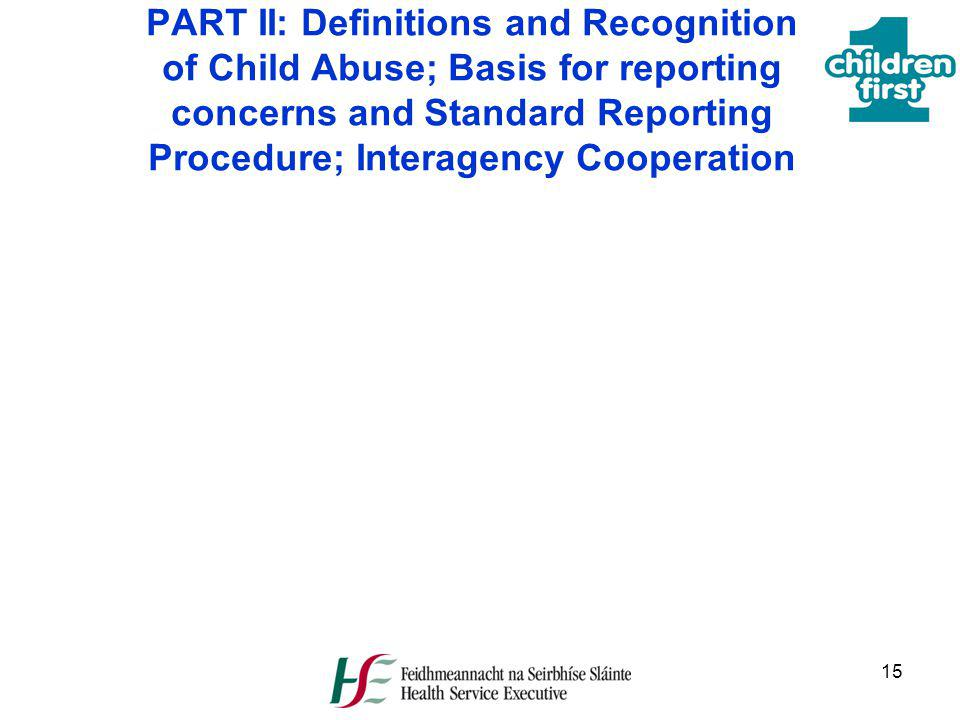 15 PART II: Definitions and Recognition of Child Abuse; Basis for reporting concerns and Standard Reporting Procedure; Interagency Cooperation