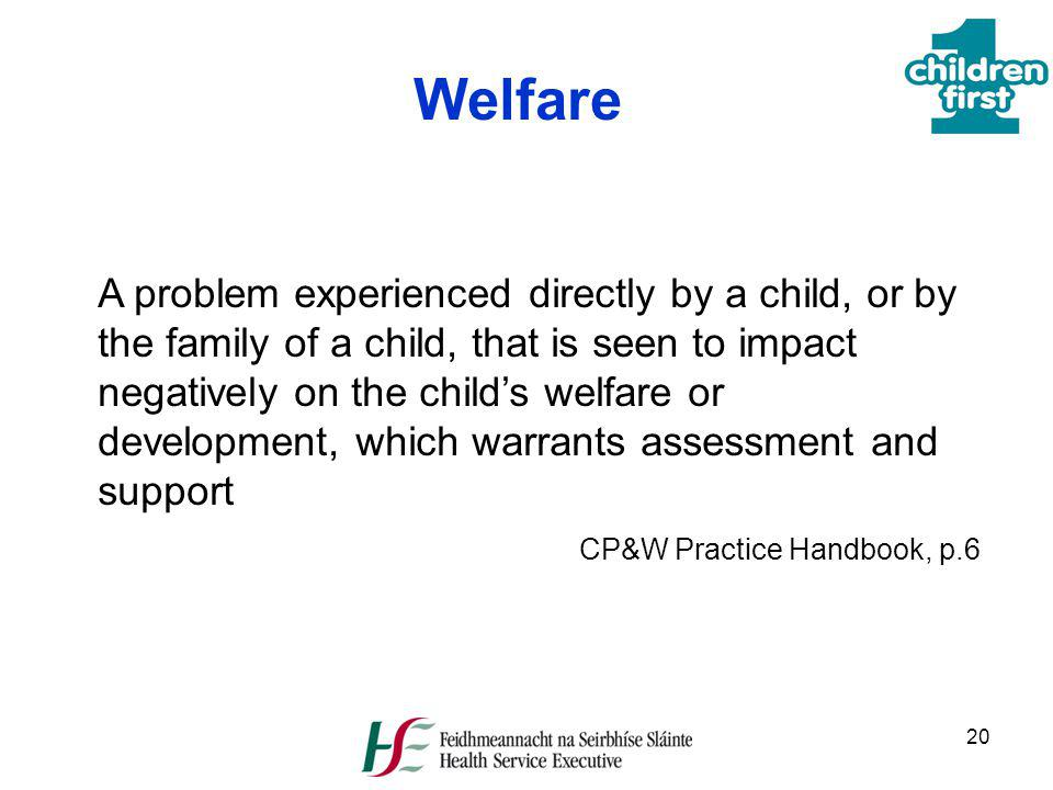 20 Welfare A problem experienced directly by a child, or by the family of a child, that is seen to impact negatively on the childs welfare or developm