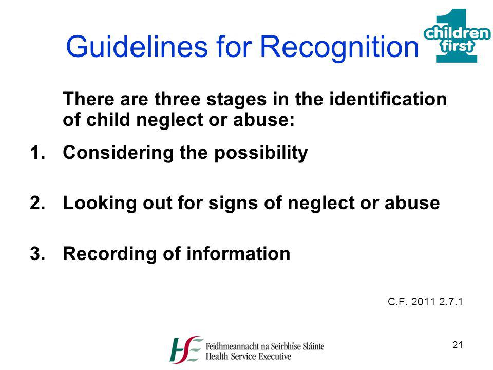 21 Guidelines for Recognition There are three stages in the identification of child neglect or abuse: 1.Considering the possibility 2. Looking out for