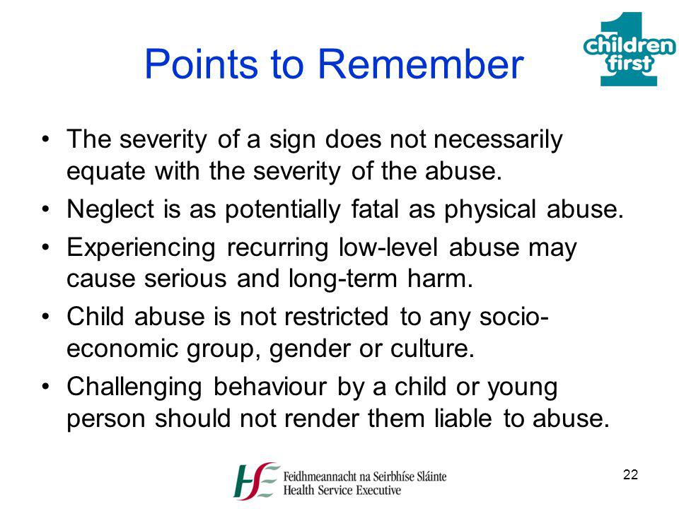 22 Points to Remember The severity of a sign does not necessarily equate with the severity of the abuse. Neglect is as potentially fatal as physical a