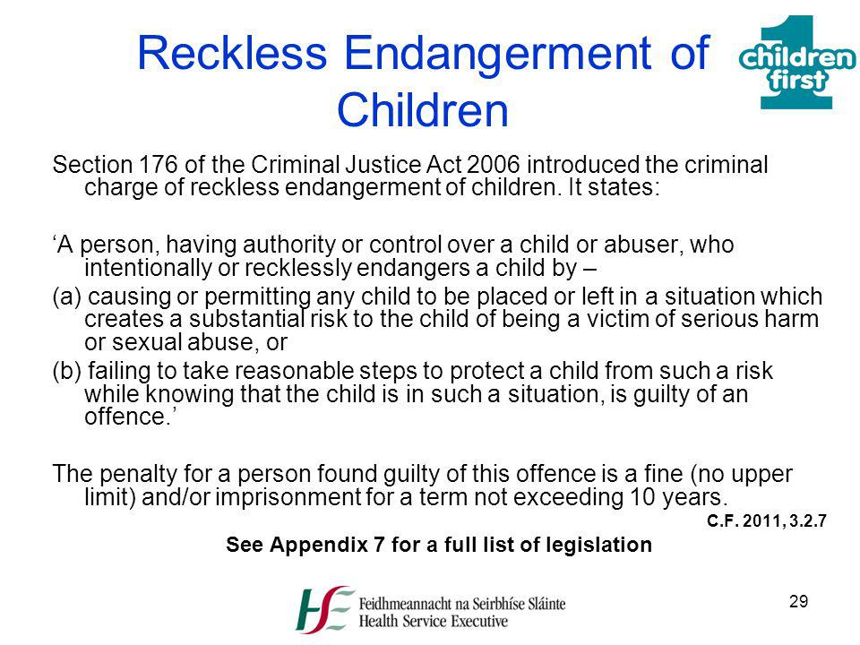 29 Reckless Endangerment of Children Section 176 of the Criminal Justice Act 2006 introduced the criminal charge of reckless endangerment of children.