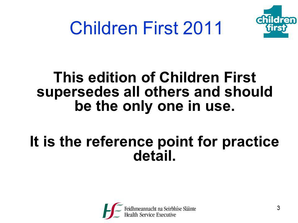 3 Children First 2011 This edition of Children First supersedes all others and should be the only one in use. It is the reference point for practice d