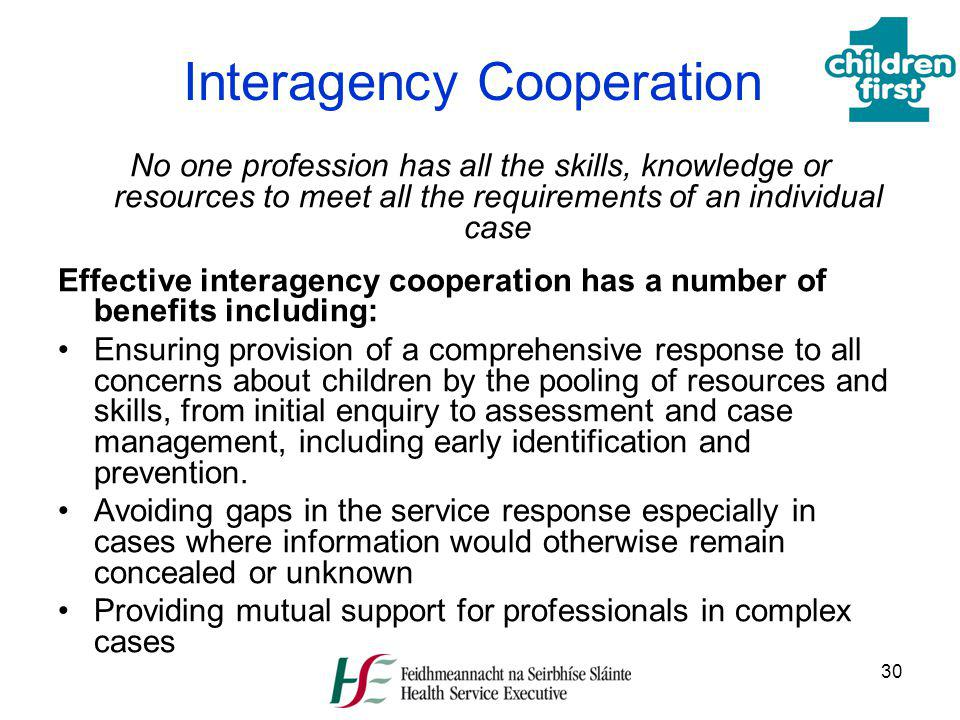 30 Interagency Cooperation No one profession has all the skills, knowledge or resources to meet all the requirements of an individual case Effective i