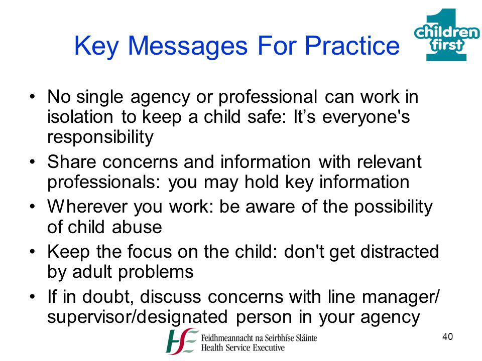 40 Key Messages For Practice No single agency or professional can work in isolation to keep a child safe: Its everyone's responsibility Share concerns