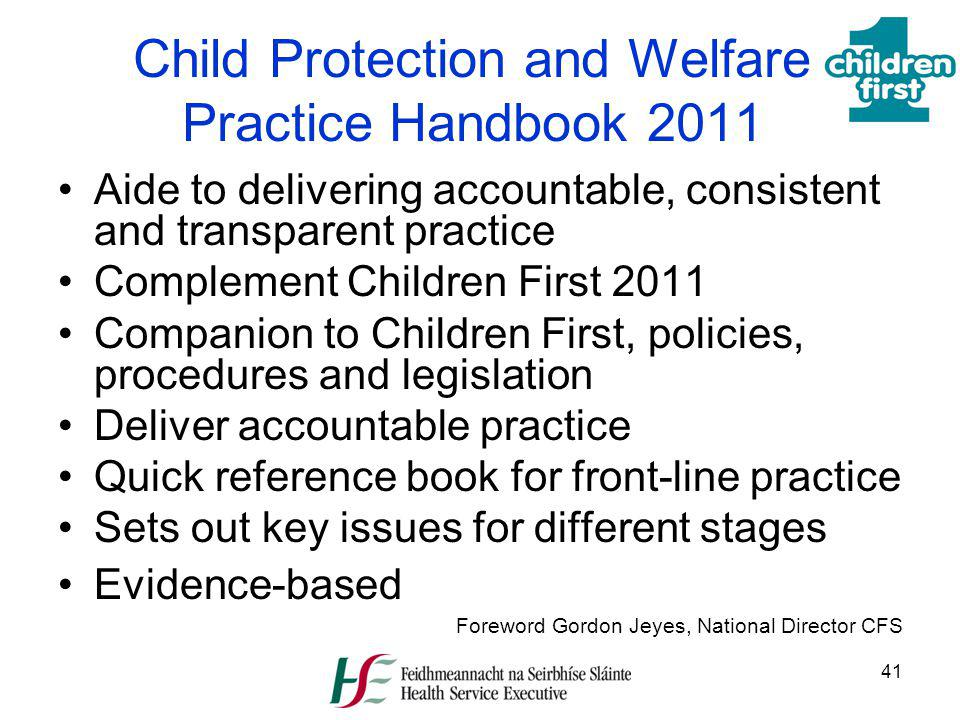 41 Child Protection and Welfare Practice Handbook 2011 Aide to delivering accountable, consistent and transparent practice Complement Children First 2