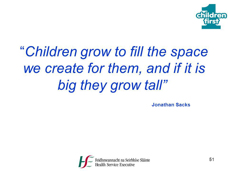 51 Children grow to fill the space we create for them, and if it is big they grow tall Jonathan Sacks