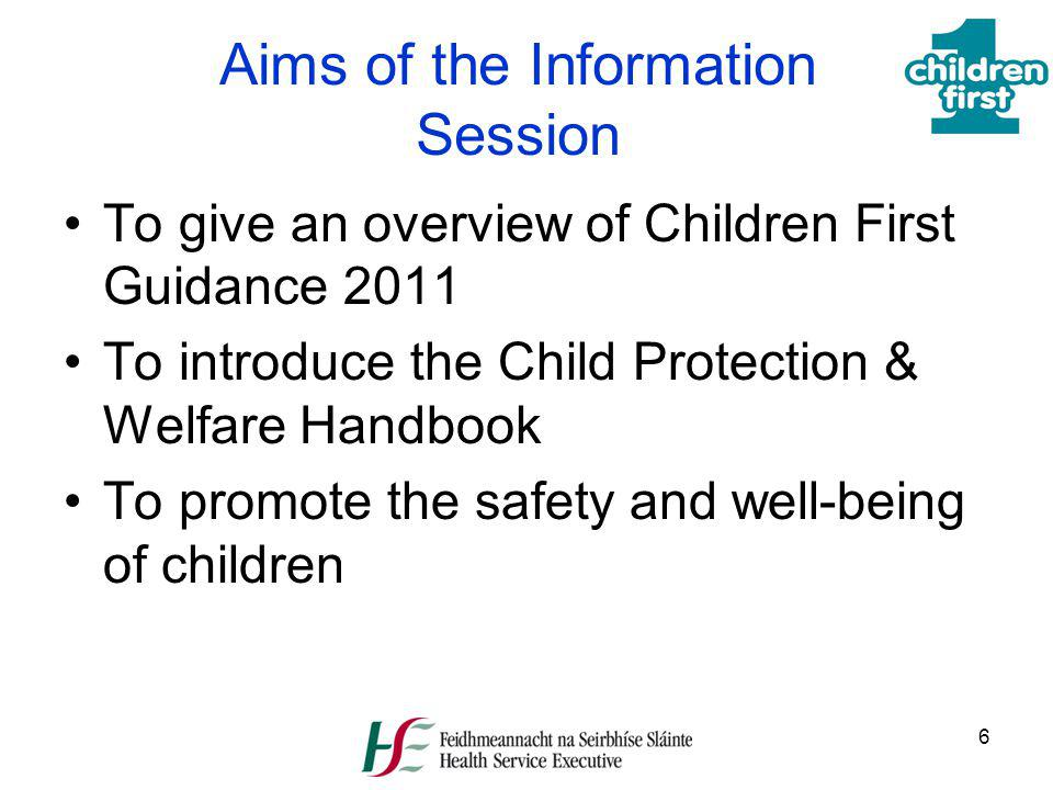 6 Aims of the Information Session To give an overview of Children First Guidance 2011 To introduce the Child Protection & Welfare Handbook To promote