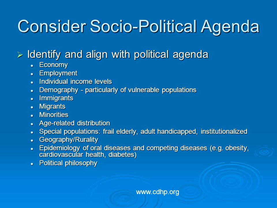 Consider Socio-Political Agenda Identify and align with political agenda Identify and align with political agenda Economy Economy Employment Employment Individual income levels Individual income levels Demography - particularly of vulnerable populations Demography - particularly of vulnerable populations Immigrants Immigrants Migrants Migrants Minorities Minorities Age-related distribution Age-related distribution Special populations: frail elderly, adult handicapped, institutionalized Special populations: frail elderly, adult handicapped, institutionalized Geography/Rurality Geography/Rurality Epidemiology of oral diseases and competing diseases (e.g.