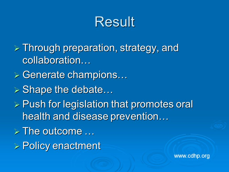 Result Through preparation, strategy, and collaboration… Through preparation, strategy, and collaboration… Generate champions… Generate champions… Shape the debate… Shape the debate… Push for legislation that promotes oral health and disease prevention… Push for legislation that promotes oral health and disease prevention… The outcome … The outcome … Policy enactment Policy enactment www.cdhp.org