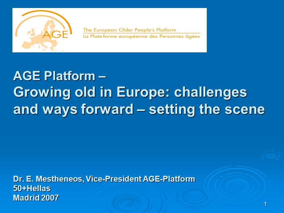 1 AGE Platform – Growing old in Europe: challenges and ways forward – setting the scene Dr.