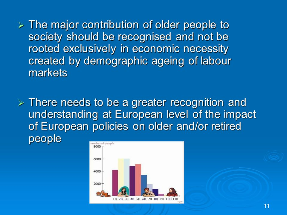 11 The major contribution of older people to society should be recognised and not be rooted exclusively in economic necessity created by demographic ageing of labour markets The major contribution of older people to society should be recognised and not be rooted exclusively in economic necessity created by demographic ageing of labour markets There needs to be a greater recognition and understanding at European level of the impact of European policies on older and/or retired people There needs to be a greater recognition and understanding at European level of the impact of European policies on older and/or retired people