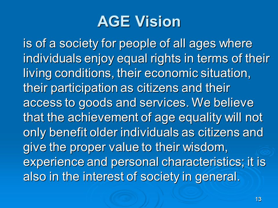 13 AGE Vision is of a society for people of all ages where individuals enjoy equal rights in terms of their living conditions, their economic situation, their participation as citizens and their access to goods and services.