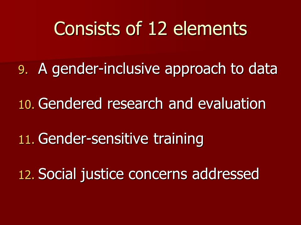 Consists of 12 elements 9. A gender-inclusive approach to data 10. Gendered research and evaluation 11. Gender-sensitive training 12. Social justice c